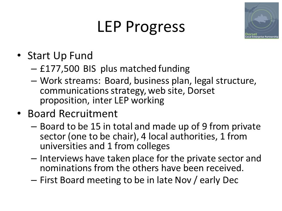 LEP Progress Start Up Fund – £177,500 BIS plus matched funding – Work streams: Board, business plan, legal structure, communications strategy, web site, Dorset proposition, inter LEP working Board Recruitment – Board to be 15 in total and made up of 9 from private sector (one to be chair), 4 local authorities, 1 from universities and 1 from colleges – Interviews have taken place for the private sector and nominations from the others have been received.