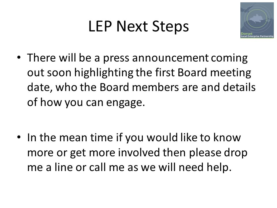 LEP Next Steps There will be a press announcement coming out soon highlighting the first Board meeting date, who the Board members are and details of how you can engage.