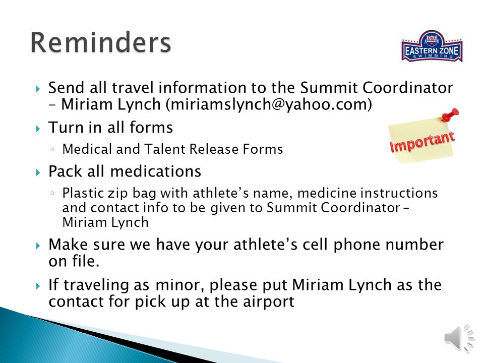 Send all travel information to the Summit Coordinator – Miriam Lynch (miriamslynch@yahoo.com) Turn in all forms Medical and Talent Release Forms Pack all medications Plastic zip bag with athletes name, medicine instructions and contact info to be given to Summit Coordinator – Miriam Lynch Make sure we have your athletes cell phone number on file.