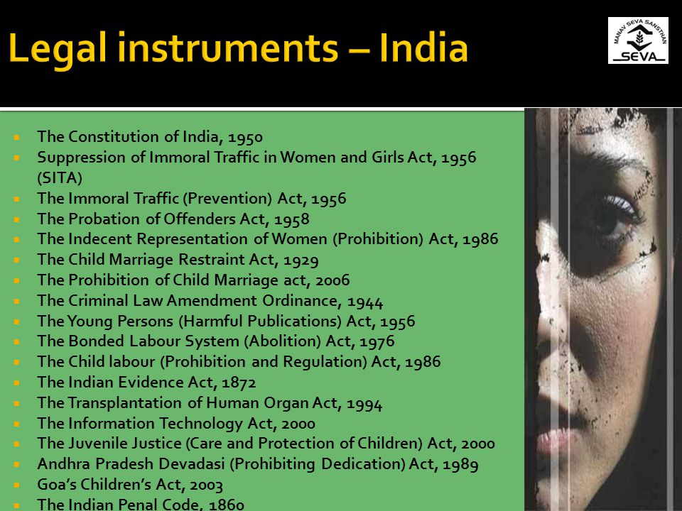 The Constitution of India, 1950 Suppression of Immoral Traffic in Women and Girls Act, 1956 (SITA) The Immoral Traffic (Prevention) Act, 1956 The Probation of Offenders Act, 1958 The Indecent Representation of Women (Prohibition) Act, 1986 The Child Marriage Restraint Act, 1929 The Prohibition of Child Marriage act, 2006 The Criminal Law Amendment Ordinance, 1944 The Young Persons (Harmful Publications) Act, 1956 The Bonded Labour System (Abolition) Act, 1976 The Child labour (Prohibition and Regulation) Act, 1986 The Indian Evidence Act, 1872 The Transplantation of Human Organ Act, 1994 The Information Technology Act, 2000 The Juvenile Justice (Care and Protection of Children) Act, 2000 Andhra Pradesh Devadasi (Prohibiting Dedication) Act, 1989 Goas Childrens Act, 2003 The Indian Penal Code, 1860