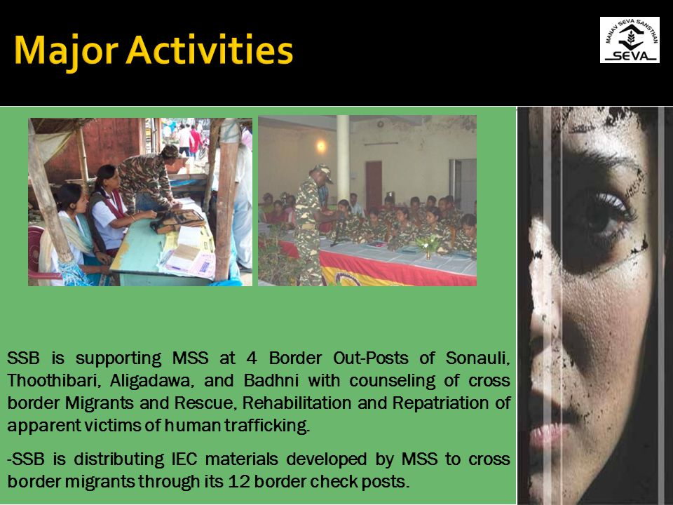 SSB is supporting MSS at 4 Border Out-Posts of Sonauli, Thoothibari, Aligadawa, and Badhni with counseling of cross border Migrants and Rescue, Rehabilitation and Repatriation of apparent victims of human trafficking.