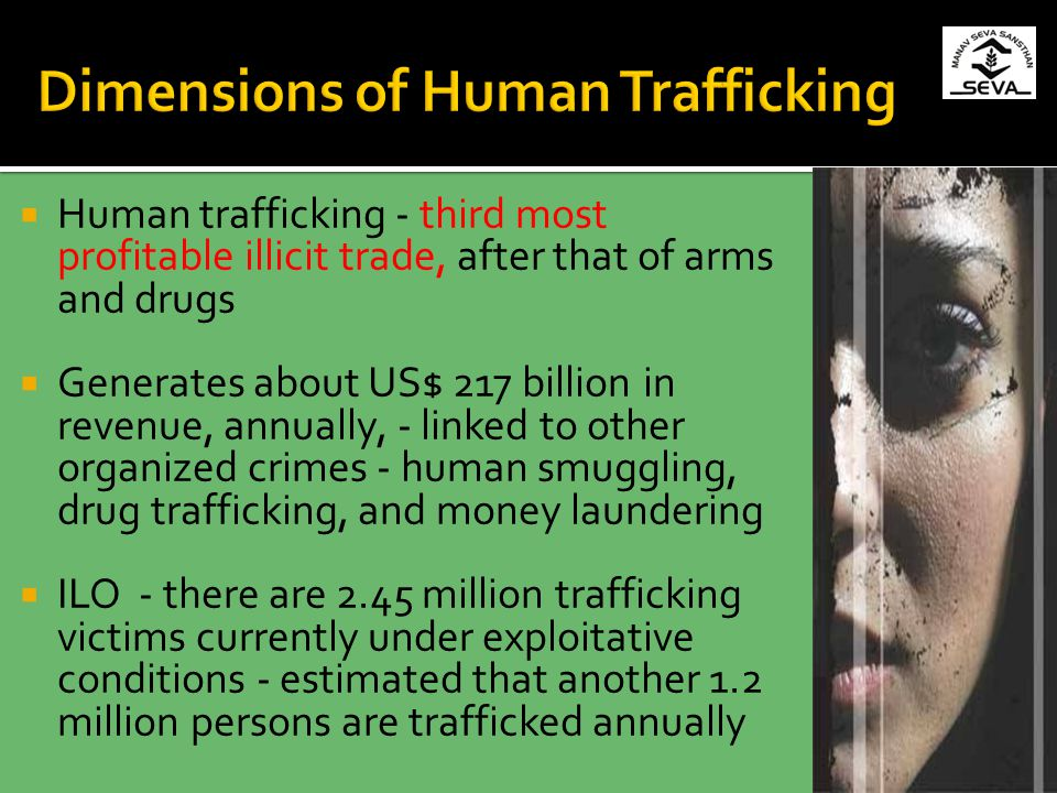Human trafficking - third most profitable illicit trade, after that of arms and drugs Generates about US$ 217 billion in revenue, annually, - linked to other organized crimes - human smuggling, drug trafficking, and money laundering ILO - there are 2.45 million trafficking victims currently under exploitative conditions - estimated that another 1.2 million persons are trafficked annually