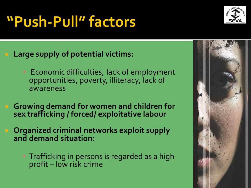 Large supply of potential victims: Economic difficulties, lack of employment opportunities, poverty, illiteracy, lack of awareness Growing demand for women and children for sex trafficking / forced/ exploitative labour Organized criminal networks exploit supply and demand situation: Trafficking in persons is regarded as a high profit – low risk crime