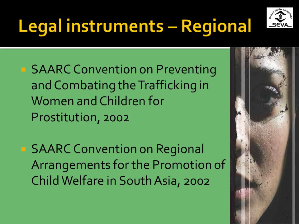 SAARC Convention on Preventing and Combating the Trafficking in Women and Children for Prostitution, 2002 SAARC Convention on Regional Arrangements for the Promotion of Child Welfare in South Asia, 2002
