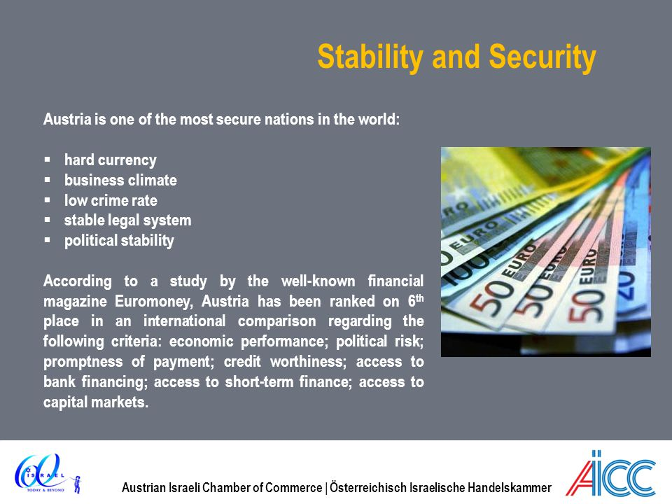 Austrian Israeli Chamber of Commerce | Österreichisch Israelische Handelskammer Stability and Security Austria is one of the most secure nations in the world: hard currency business climate low crime rate stable legal system political stability According to a study by the well-known financial magazine Euromoney, Austria has been ranked on 6 th place in an international comparison regarding the following criteria: economic performance; political risk; promptness of payment; credit worthiness; access to bank financing; access to short-term finance; access to capital markets.