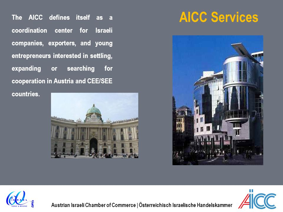 Austrian Israeli Chamber of Commerce | Österreichisch Israelische Handelskammer AICC Services The AICC defines itself as a coordination center for Israeli companies, exporters, and young entrepreneurs interested in settling, expanding or searching for cooperation in Austria and CEE/SEE countries.