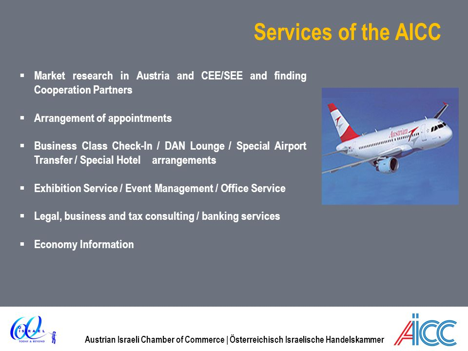 Austrian Israeli Chamber of Commerce | Österreichisch Israelische Handelskammer Services of the AICC Market research in Austria and CEE/SEE and finding Cooperation Partners Arrangement of appointments Business Class Check-In / DAN Lounge / Special Airport Transfer / Special Hotel arrangements Exhibition Service / Event Management / Office Service Legal, business and tax consulting / banking services Economy Information