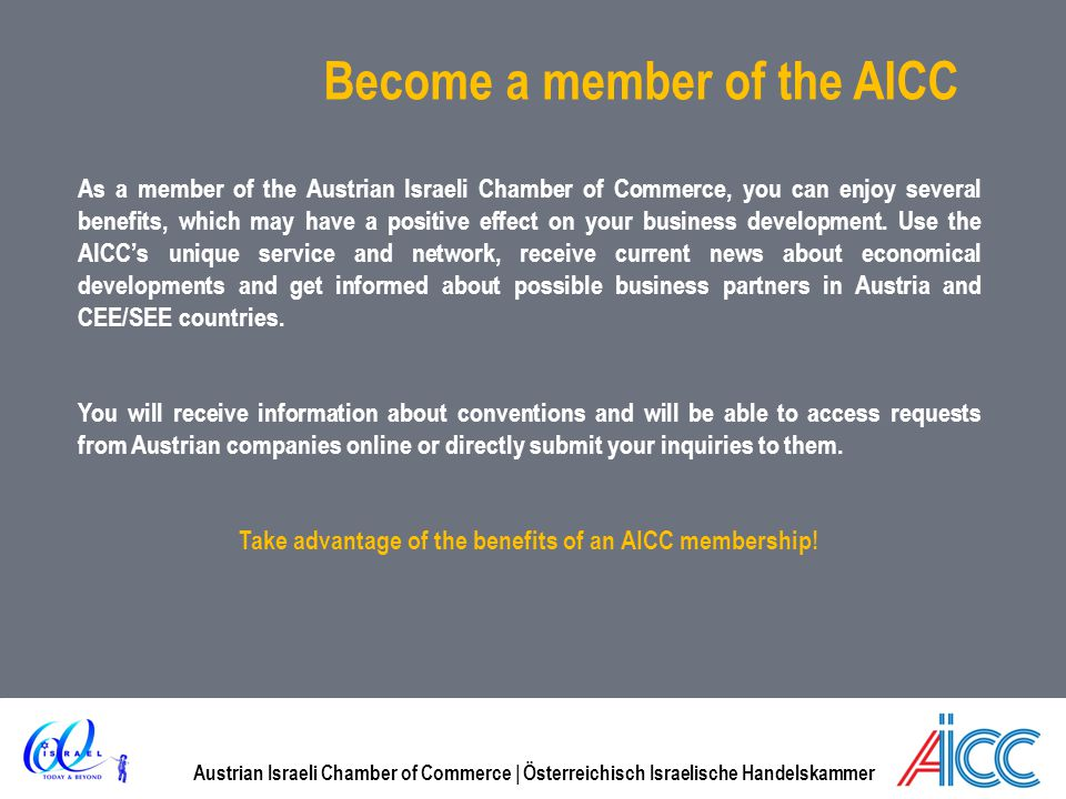 Austrian Israeli Chamber of Commerce | Österreichisch Israelische Handelskammer Become a member of the AICC As a member of the Austrian Israeli Chamber of Commerce, you can enjoy several benefits, which may have a positive effect on your business development.