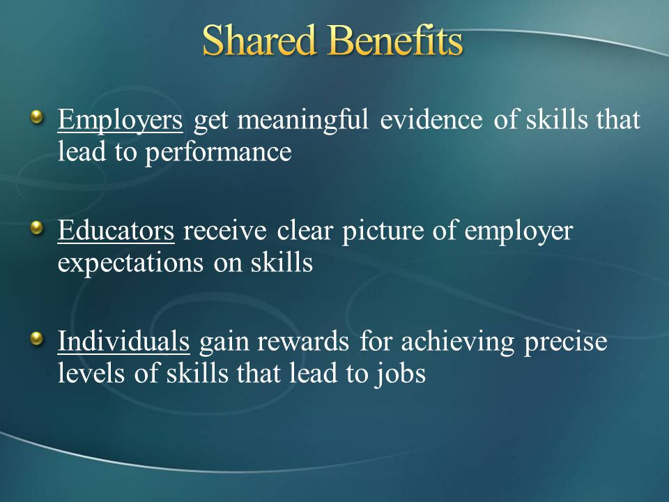 Employers get meaningful evidence of skills that lead to performance Educators receive clear picture of employer expectations on skills Individuals ga