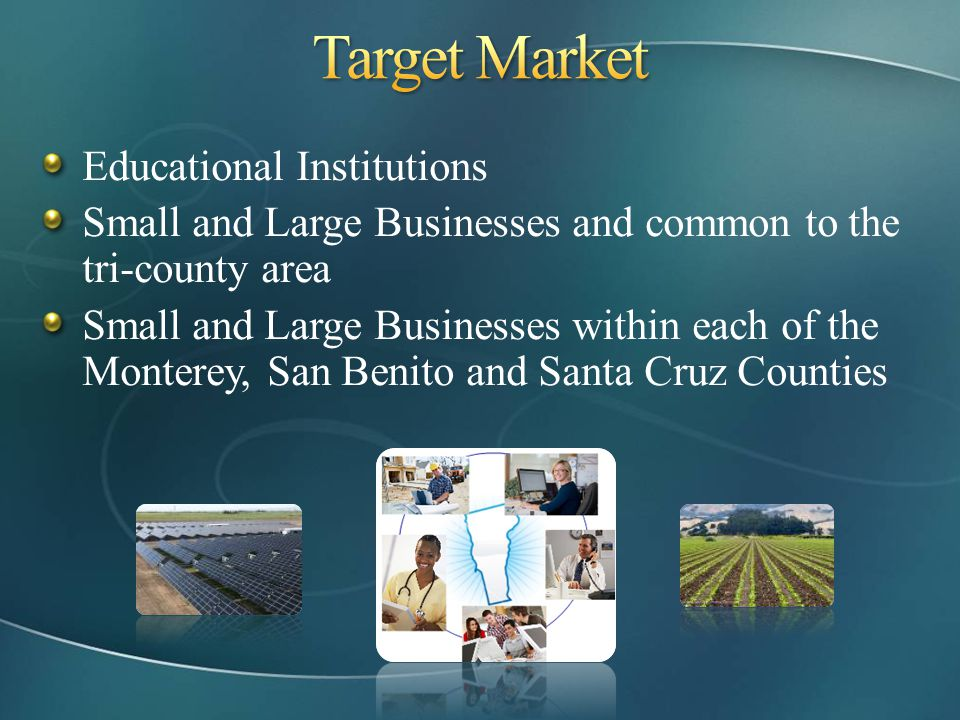 Educational Institutions Small and Large Businesses and common to the tri-county area Small and Large Businesses within each of the Monterey, San Beni