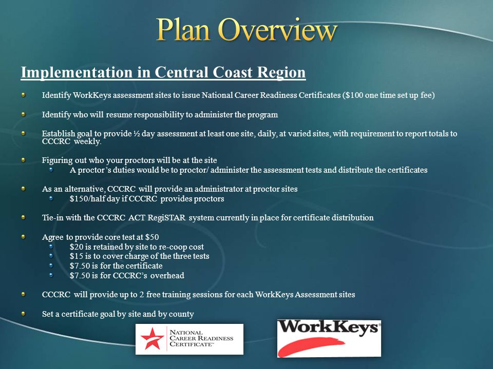 Implementation in Central Coast Region Identify WorkKeys assessment sites to issue National Career Readiness Certificates ($100 one time set up fee) I