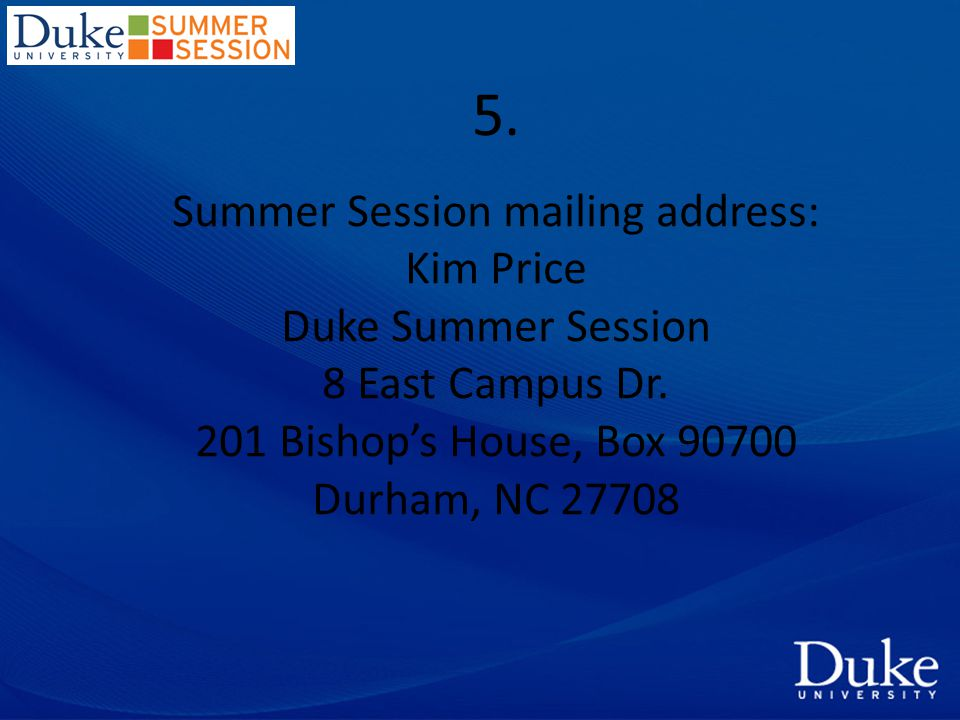 5. Summer Session mailing address: Kim Price Duke Summer Session 8 East Campus Dr.