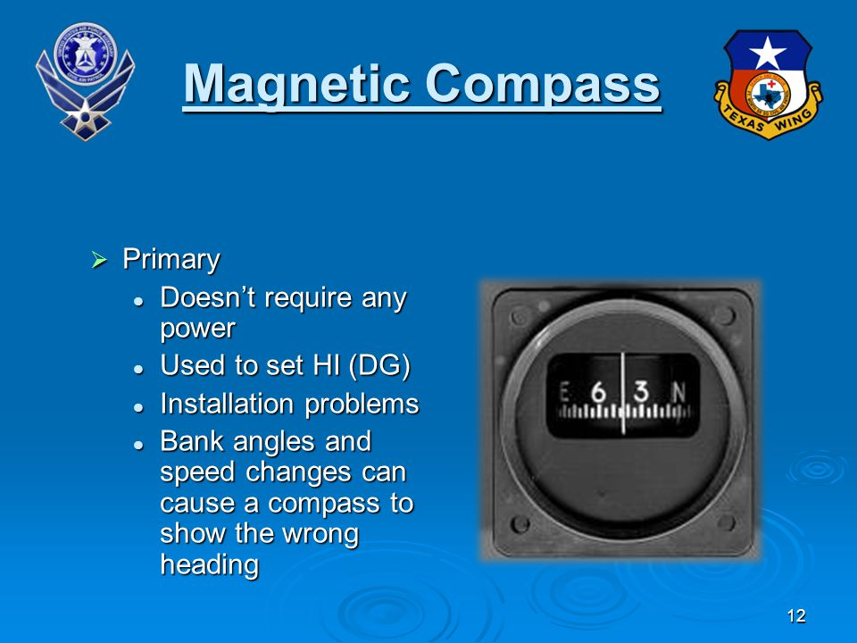 12 Magnetic Compass Primary Primary Doesnt require any power Doesnt require any power Used to set HI (DG) Used to set HI (DG) Installation problems Installation problems Bank angles and speed changes can cause a compass to show the wrong heading Bank angles and speed changes can cause a compass to show the wrong heading