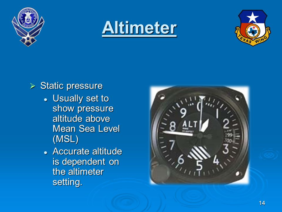 14 Altimeter Static pressure Static pressure Usually set to show pressure altitude above Mean Sea Level (MSL) Usually set to show pressure altitude above Mean Sea Level (MSL) Accurate altitude is dependent on the altimeter setting.