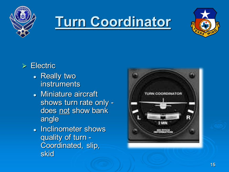 15 Turn Coordinator Electric Electric Really two instruments Really two instruments Miniature aircraft shows turn rate only - does not show bank angle Miniature aircraft shows turn rate only - does not show bank angle Inclinometer shows quality of turn - Coordinated, slip, skid Inclinometer shows quality of turn - Coordinated, slip, skid