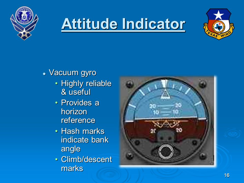 16 Attitude Indicator Vacuum gyro Vacuum gyro Highly reliable & usefulHighly reliable & useful Provides a horizon referenceProvides a horizon reference Hash marks indicate bank angleHash marks indicate bank angle Climb/descent marksClimb/descent marks