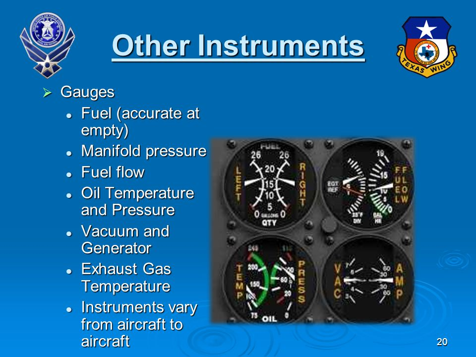 20 Other Instruments Gauges Gauges Fuel (accurate at empty) Fuel (accurate at empty) Manifold pressure Manifold pressure Fuel flow Fuel flow Oil Temperature and Pressure Oil Temperature and Pressure Vacuum and Generator Vacuum and Generator Exhaust Gas Temperature Exhaust Gas Temperature Instruments vary from aircraft to aircraft Instruments vary from aircraft to aircraft