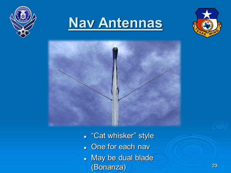 23 Nav Antennas Cat whisker style Cat whisker style One for each nav One for each nav May be dual blade (Bonanza) May be dual blade (Bonanza)