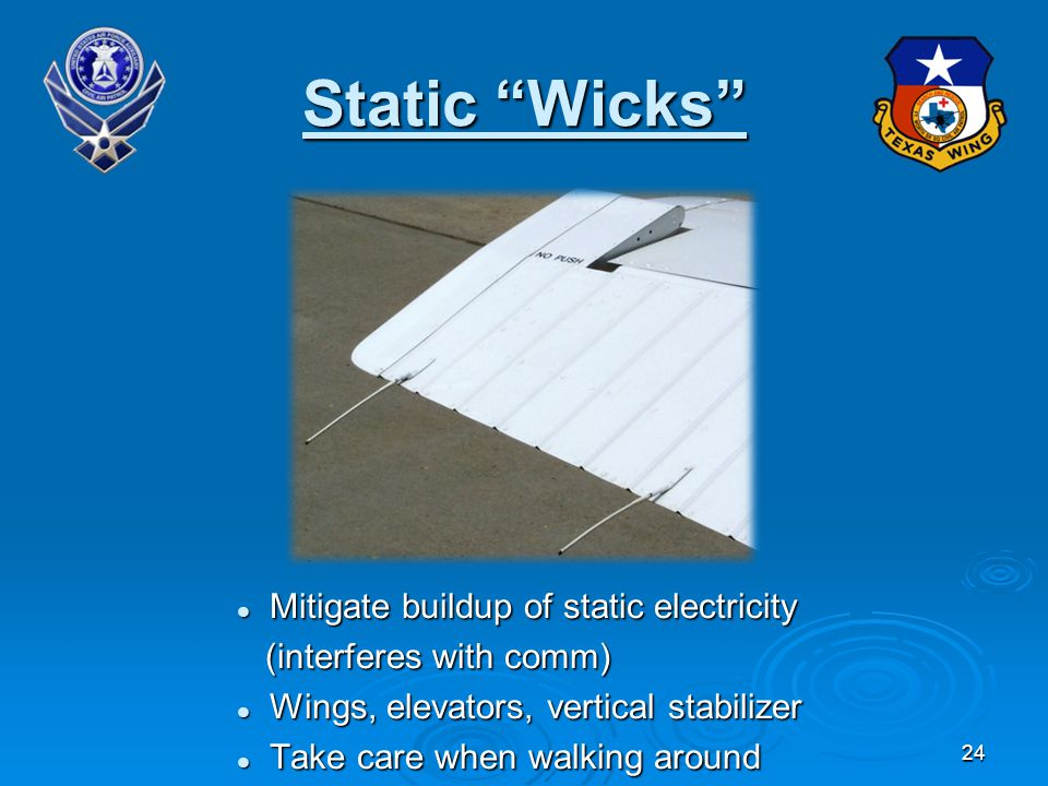 24 Static Wicks Mitigate buildup of static electricity Mitigate buildup of static electricity (interferes with comm) (interferes with comm) Wings, elevators, vertical stabilizer Wings, elevators, vertical stabilizer Take care when walking around Take care when walking around
