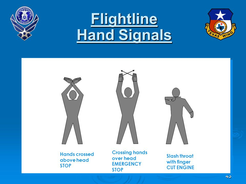 43 Flightline Hand Signals Hands crossed above head STOP Slash throat with finger CUT ENGINE Crossing hands over head EMERGENCY STOP