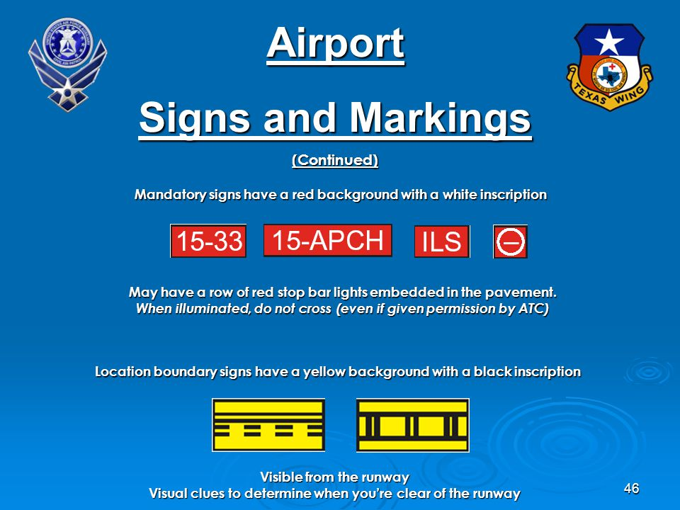 46 Airport Signs and Markings (Continued) Mandatory signs have a red background with a white inscription May have a row of red stop bar lights embedded in the pavement.