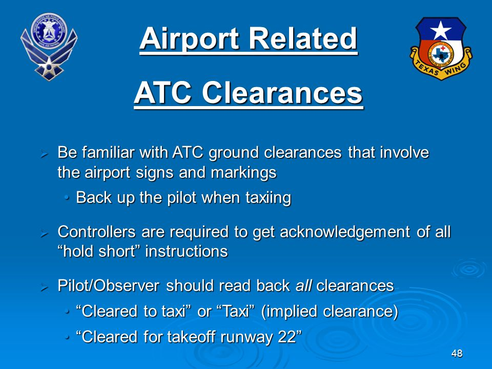48 Airport Related ATC Clearances Be familiar with ATC ground clearances that involve the airport signs and markings Be familiar with ATC ground clearances that involve the airport signs and markings Back up the pilot when taxiingBack up the pilot when taxiing Controllers are required to get acknowledgement of all hold short instructions Controllers are required to get acknowledgement of all hold short instructions Pilot/Observer should read back all clearances Pilot/Observer should read back all clearances Cleared to taxi or Taxi (implied clearance)Cleared to taxi or Taxi (implied clearance) Cleared for takeoff runway 22Cleared for takeoff runway 22