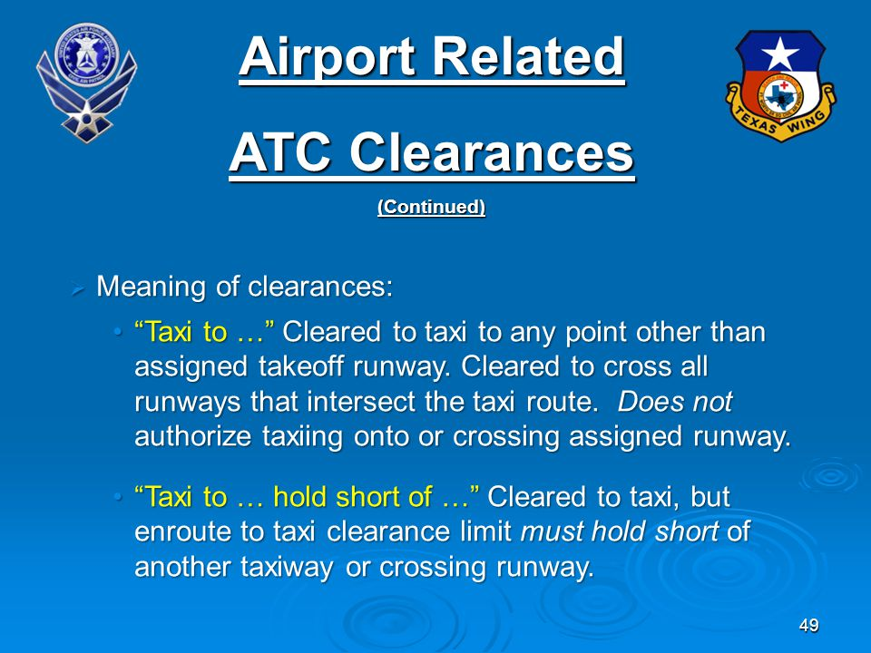 49 Airport Related ATC Clearances (Continued) Meaning of clearances: Meaning of clearances: Taxi to … Cleared to taxi to any point other than assigned takeoff runway.