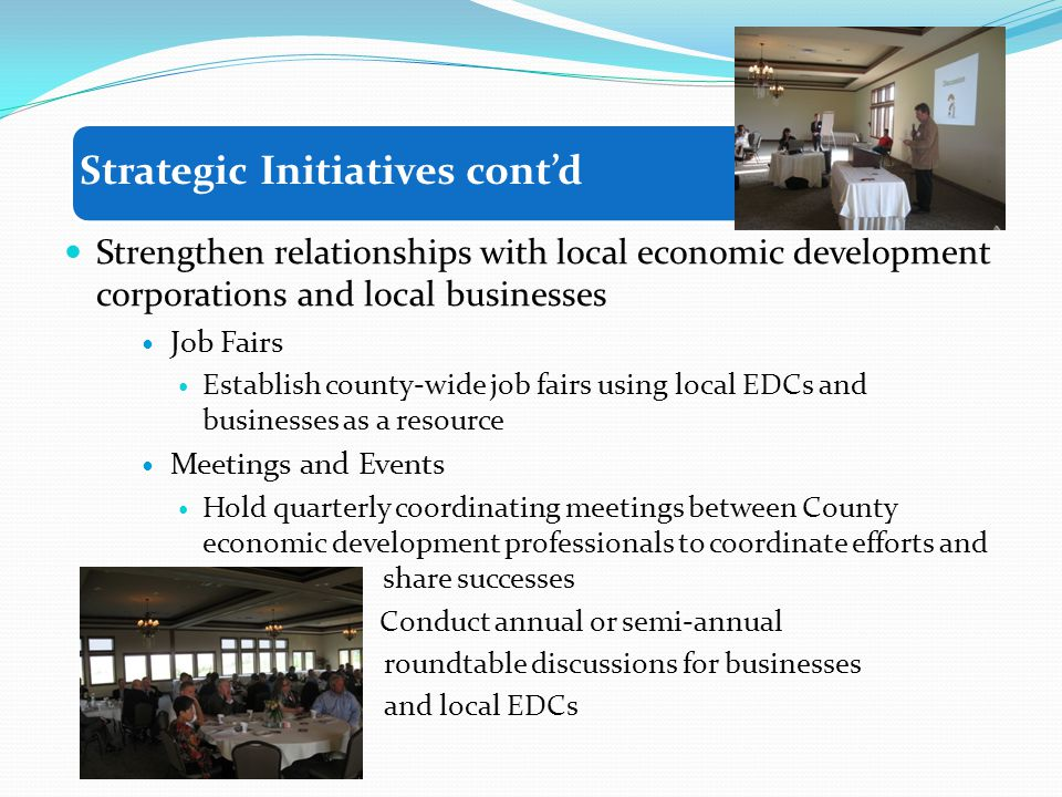 Strengthen relationships with local economic development corporations and local businesses Job Fairs Establish county-wide job fairs using local EDCs and businesses as a resource Meetings and Events Hold quarterly coordinating meetings between County economic development professionals to coordinate efforts and share successes Conduct annual or semi-annual roundtable discussions for businesses and local EDCs Strategic Initiatives contd