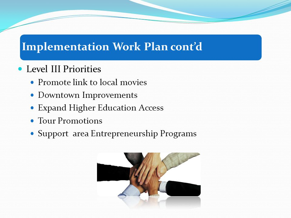 Level III Priorities Promote link to local movies Downtown Improvements Expand Higher Education Access Tour Promotions Support area Entrepreneurship Programs Implementation Work Plan contd