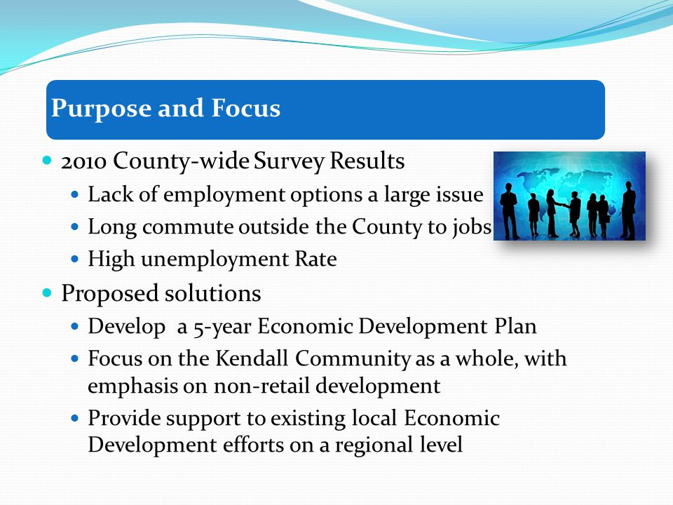 2010 County-wide Survey Results Lack of employment options a large issue Long commute outside the County to jobs High unemployment Rate Proposed solutions Develop a 5-year Economic Development Plan Focus on the Kendall Community as a whole, with emphasis on non-retail development Provide support to existing local Economic Development efforts on a regional level Purpose and Focus
