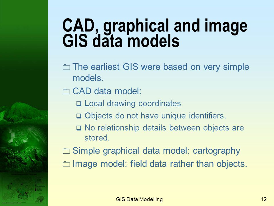 GIS Data Modelling11 Geographical data models used in GIS Data modelApplication Computer-aided designSimple mapping ImageImage processing and simple g