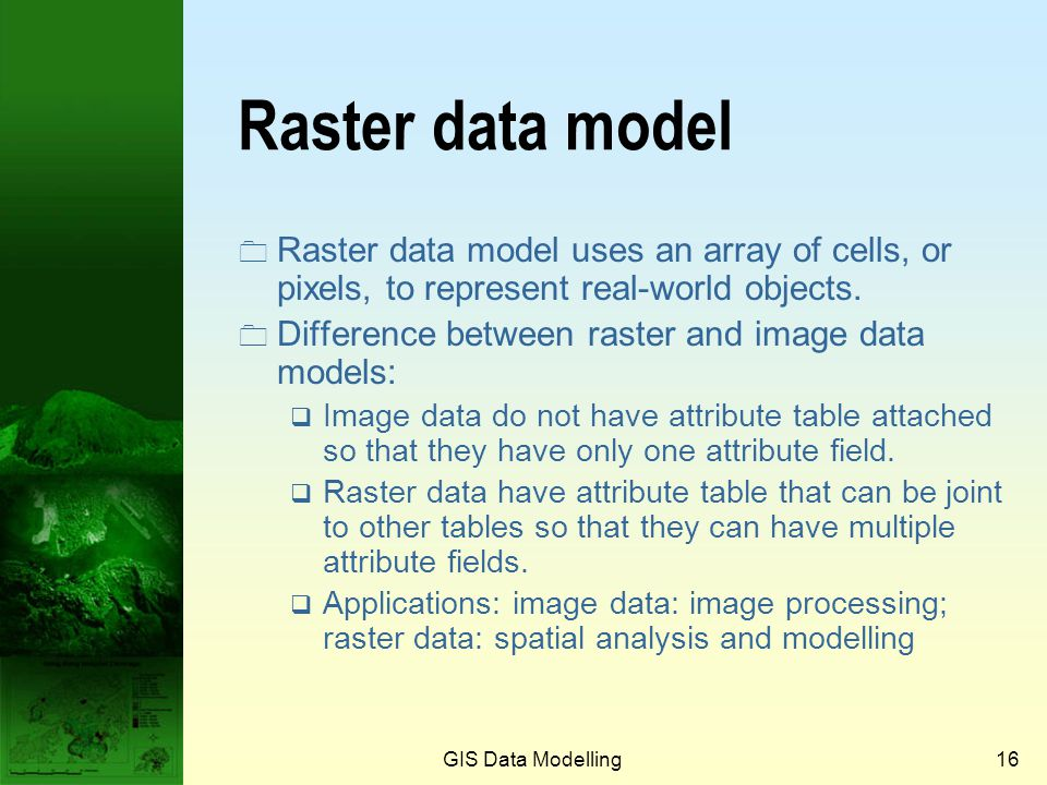 GIS Data Modelling15 Image data model Image data: On the left is the false colour composite of Landsat ETM image using Band 4, 3 and 2. On the right i