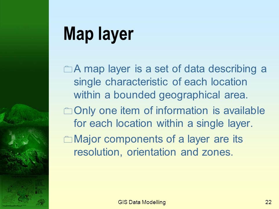 GIS Data Modelling21 Cartographic model (cont.) 1 2 3 1 2 3 Topography Soil types Forest types Buildings Real world 3 3 3 3 3 3 3 3 3 3 3 1 1 3 3 3 3
