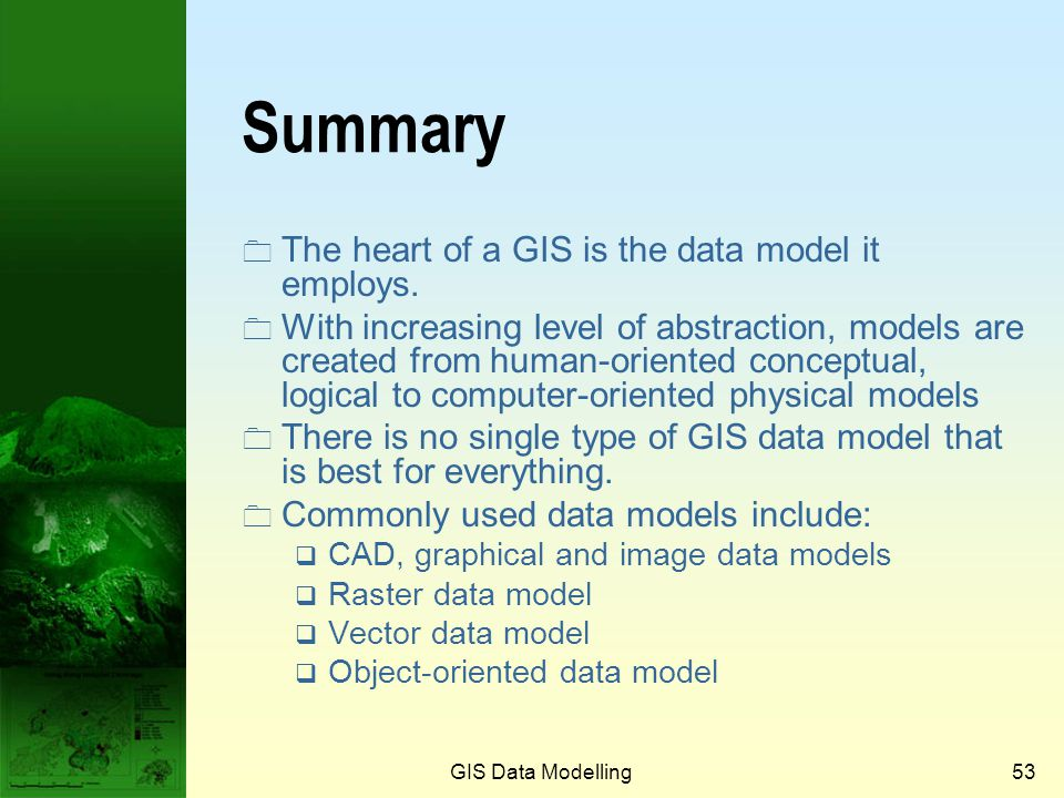 GIS Data Modelling52 Advantages The natural model: directly corresponds to the object found in reality. Completeness: every object is completely bound