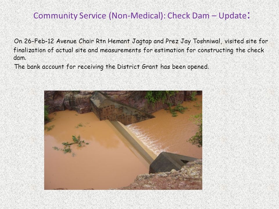 Community Service (Non-Medical): Check Dam – Update : On 26-Feb-12 Avenue Chair Rtn Hemant Jagtap and Prez Jay Toshniwal, visited site for finalization of actual site and measurements for estimation for constructing the check dam.