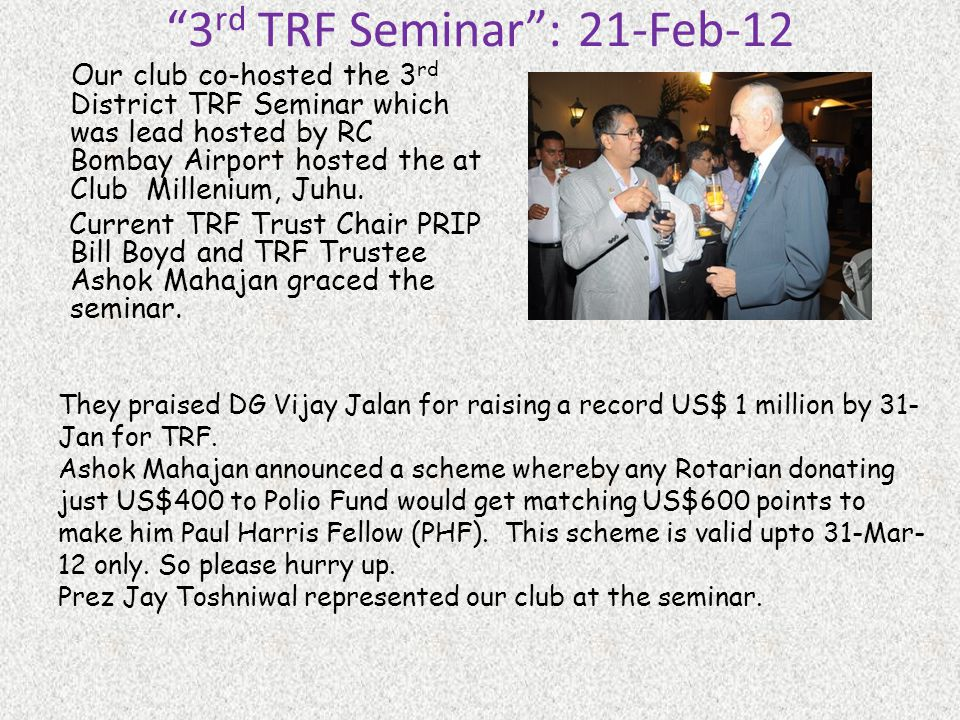 3 rd TRF Seminar: 21-Feb-12 Our club co-hosted the 3 rd District TRF Seminar which was lead hosted by RC Bombay Airport hosted the at Club Millenium, Juhu.