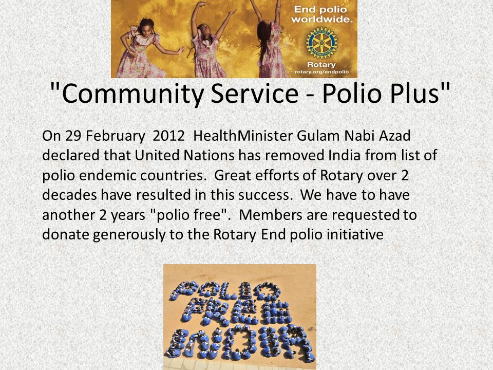 Community Service - Polio Plus On 29 February 2012 HealthMinister Gulam Nabi Azad declared that United Nations has removed India from list of polio endemic countries.