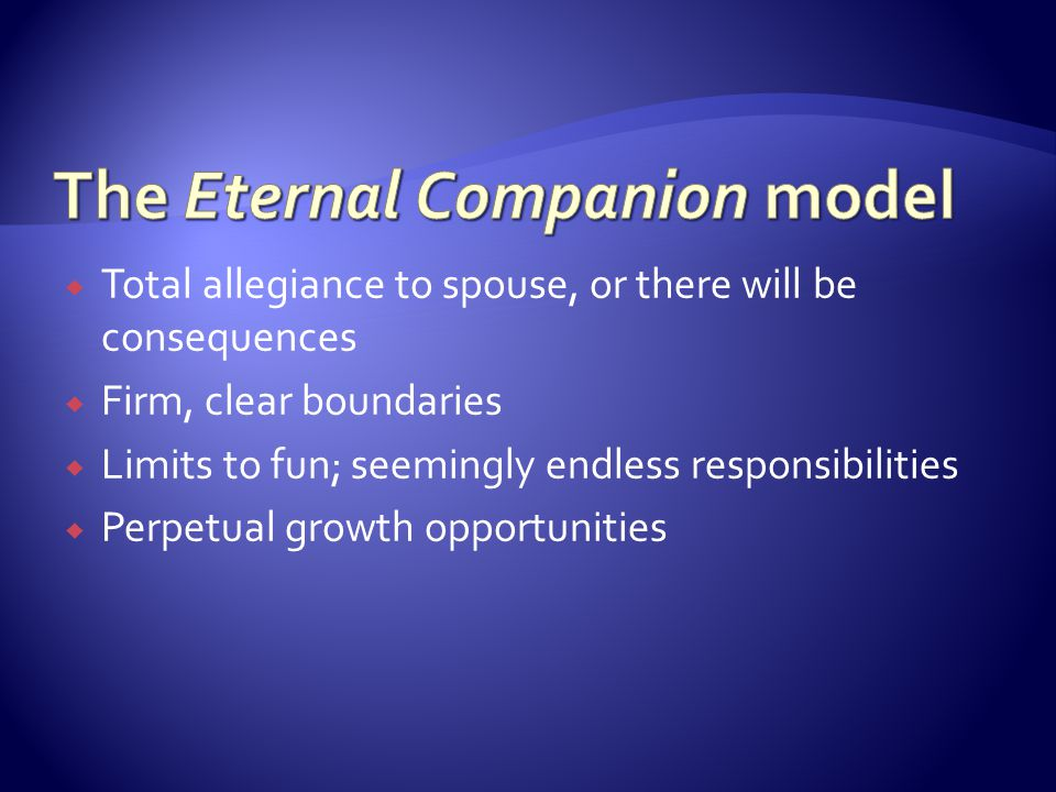 Total allegiance to spouse, or there will be consequences Firm, clear boundaries Limits to fun; seemingly endless responsibilities Perpetual growth op