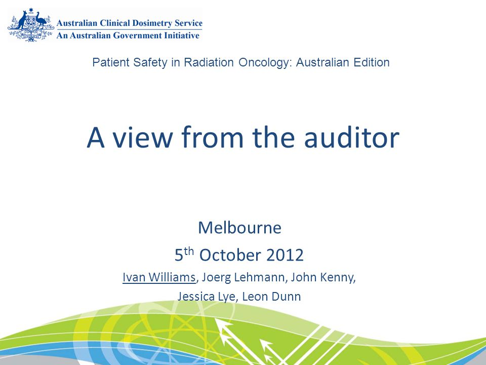 A view from the auditor Melbourne 5 th October 2012 Ivan Williams, Joerg Lehmann, John Kenny, Jessica Lye, Leon Dunn Patient Safety in Radiation Oncol