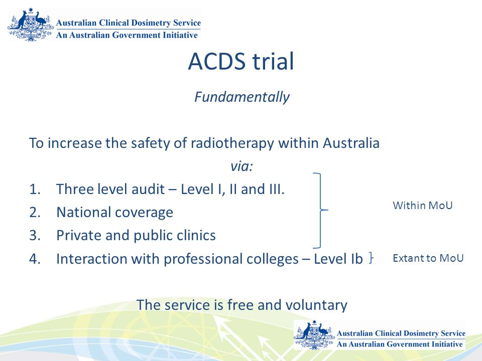 ACDS trial Fundamentally To increase the safety of radiotherapy within Australia via: 1.Three level audit – Level I, II and III. 2.National coverage 3