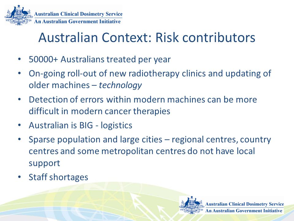 Australian Context: Risk contributors 50000+ Australians treated per year On-going roll-out of new radiotherapy clinics and updating of older machines