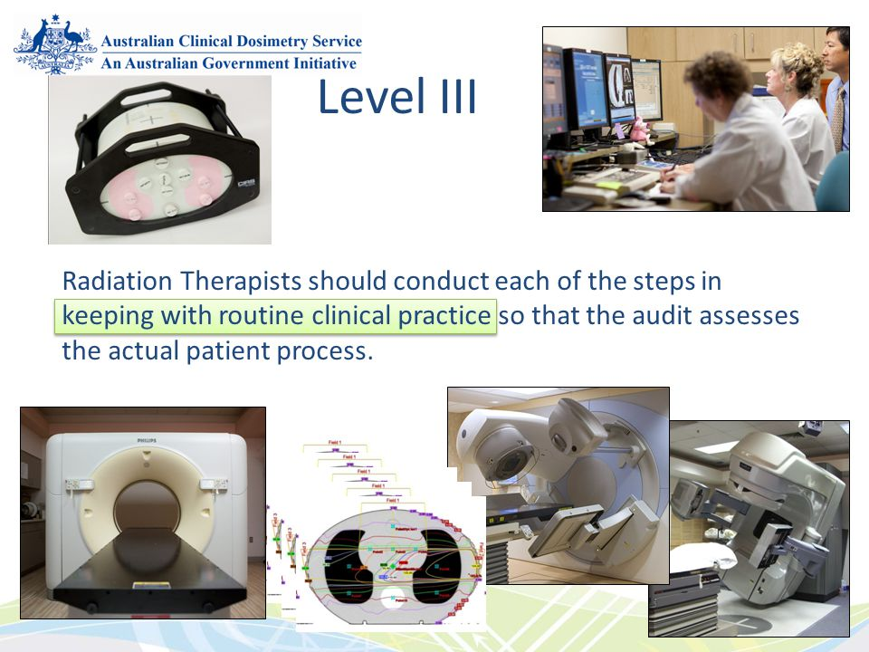 Radiation Therapists should conduct each of the steps in keeping with routine clinical practice so that the audit assesses the actual patient process.