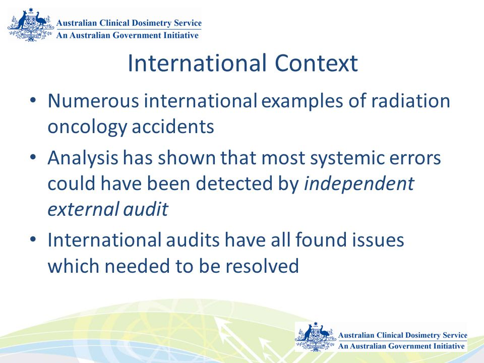 International Context Numerous international examples of radiation oncology accidents Analysis has shown that most systemic errors could have been det