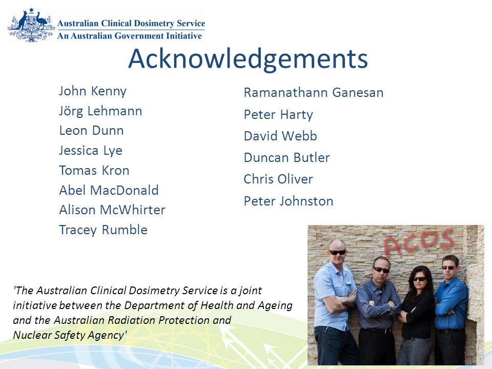 Acknowledgements John Kenny Jörg Lehmann Leon Dunn Jessica Lye Tomas Kron Abel MacDonald Alison McWhirter Tracey Rumble Ramanathann Ganesan Peter Harty David Webb Duncan Butler Chris Oliver Peter Johnston The Australian Clinical Dosimetry Service is a joint initiative between the Department of Health and Ageing and the Australian Radiation Protection and Nuclear Safety Agency