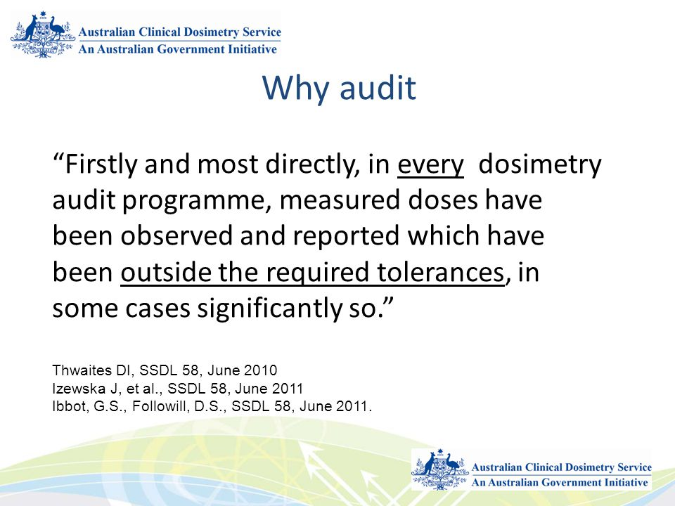 Why audit 5 Firstly and most directly, in every dosimetry audit programme, measured doses have been observed and reported which have been outside the