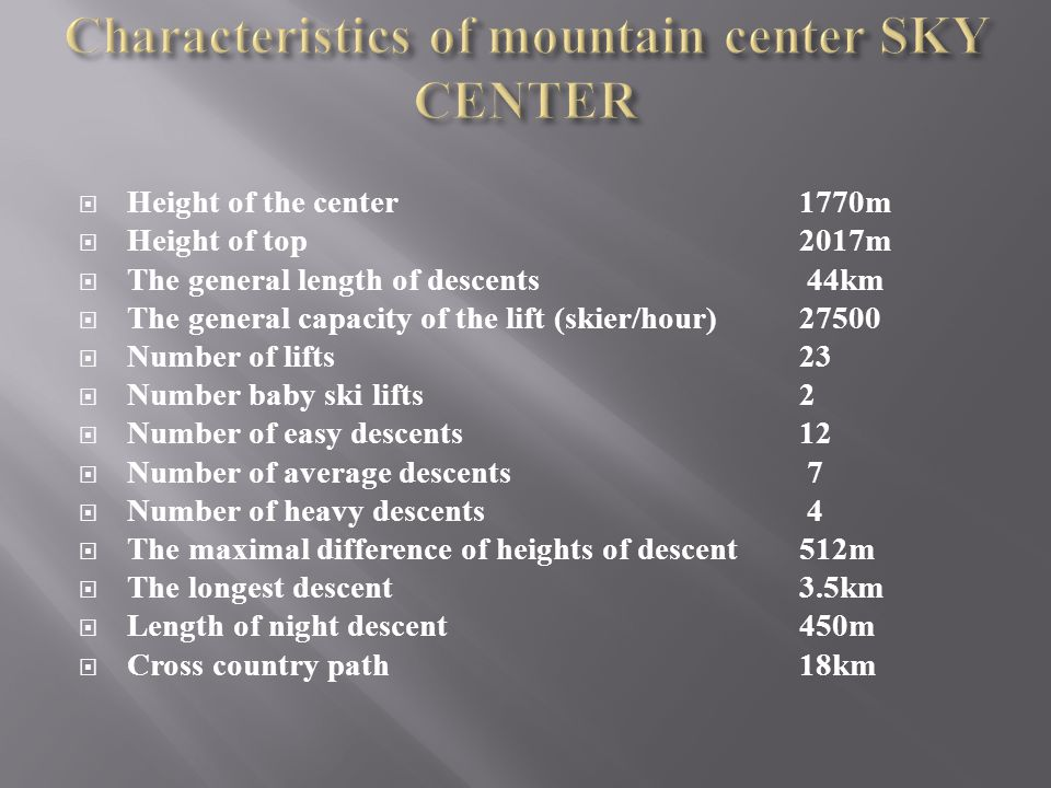 Height of the center 1770 m Height of top 2017 m The general length of descents 44 km The general capacity of the lift (skier/hour) Number of lifts 23 Number baby ski lifts 2 Number of easy descents 12 Number of average descents 7 Number of heavy descents 4 The maximal difference of heights of descent 512 m The longest descent 3.5 km Length of night descent 450 m Cross country path 18 km