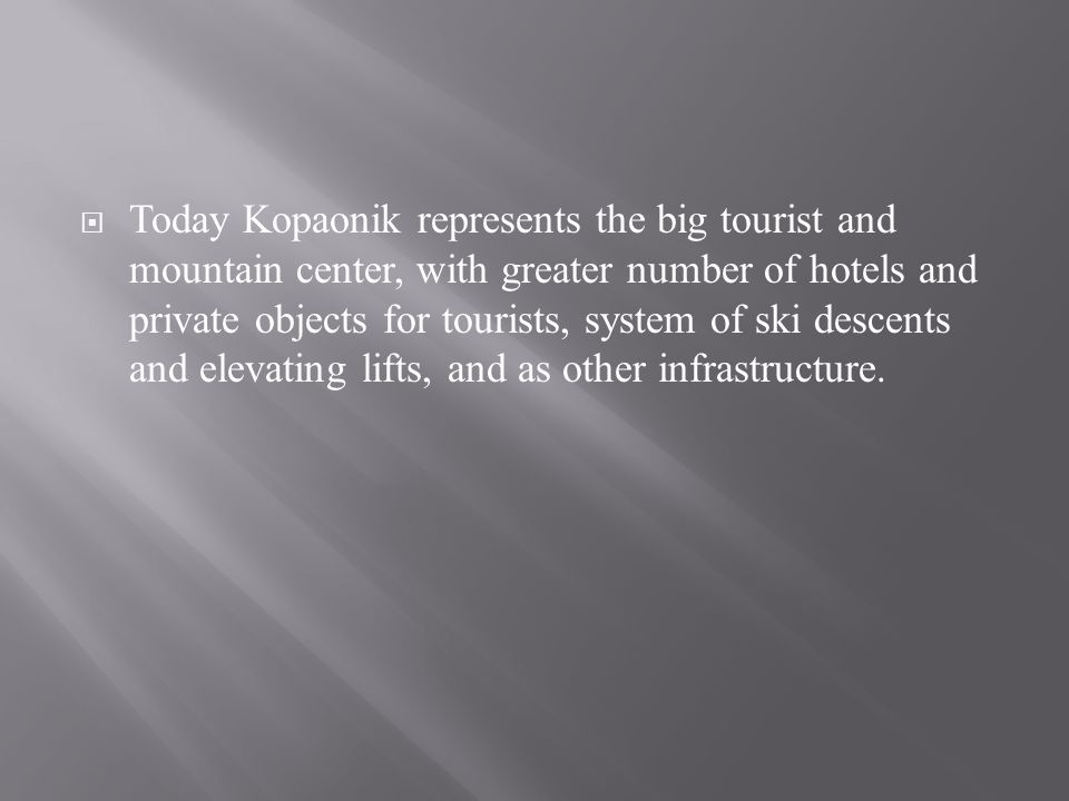 Today Kopaonik represents the big tourist and mountain center, with greater number of hotels and private objects for tourists, system of ski descents and elevating lifts, and as other infrastructure.