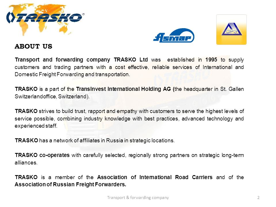 2 ABOUT US Transport and forwarding company TRASKO Ltd was established in 1995 to supply customers and trading partners with a cost effective, reliabl