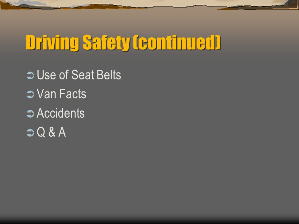 Driving Safety Introduction Statistics Unsafe Actions / Unsafe Conditions Vehicle Safety Features Driving Tips Road Rage Backing Highway/City/Rural Dr