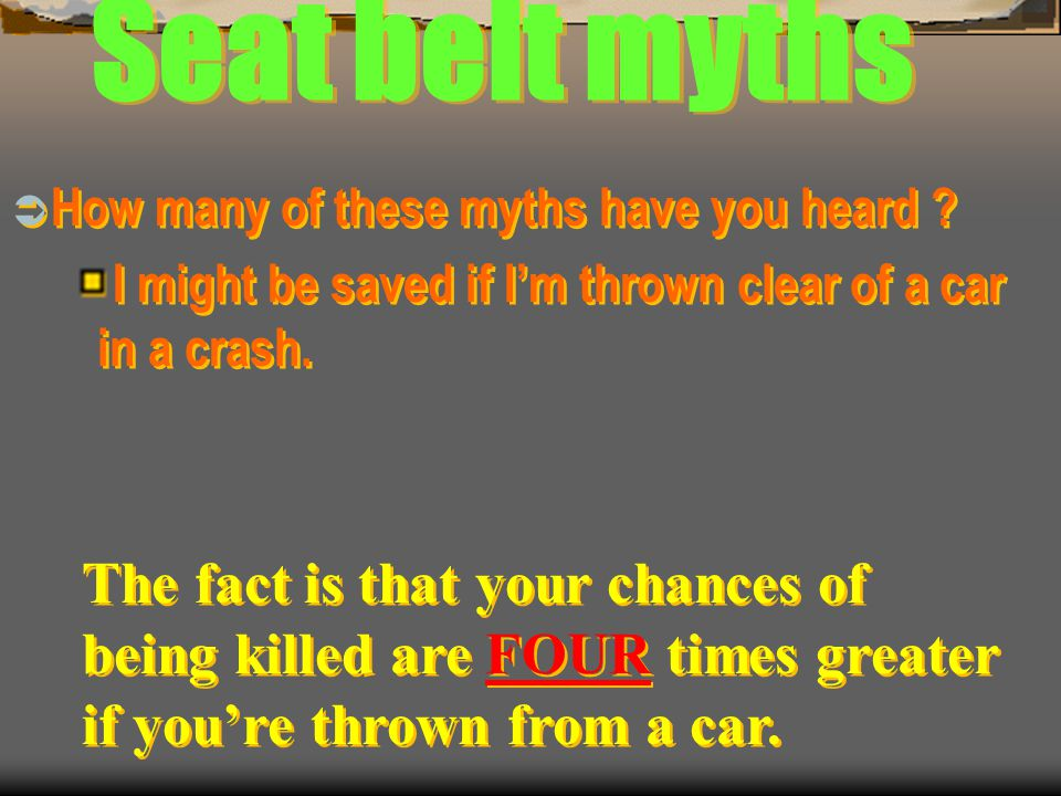 Seat belt myths How many of these myths have you heard ? Im uncomfortable and too confined when I wear a safety belt. How many of these myths have you